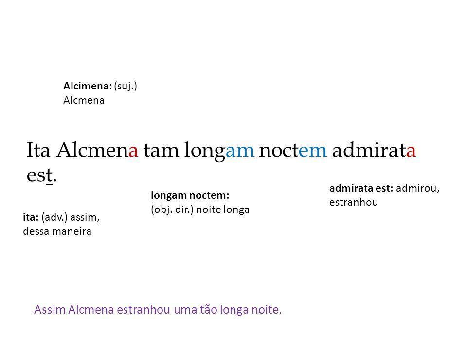 Ita Alcmena tam longam noctem admirata est. Assim Alcmena estranhou uma tão longa noite. admirata est: admirou, estranhou Alcimena: (suj.) Alcmena lon