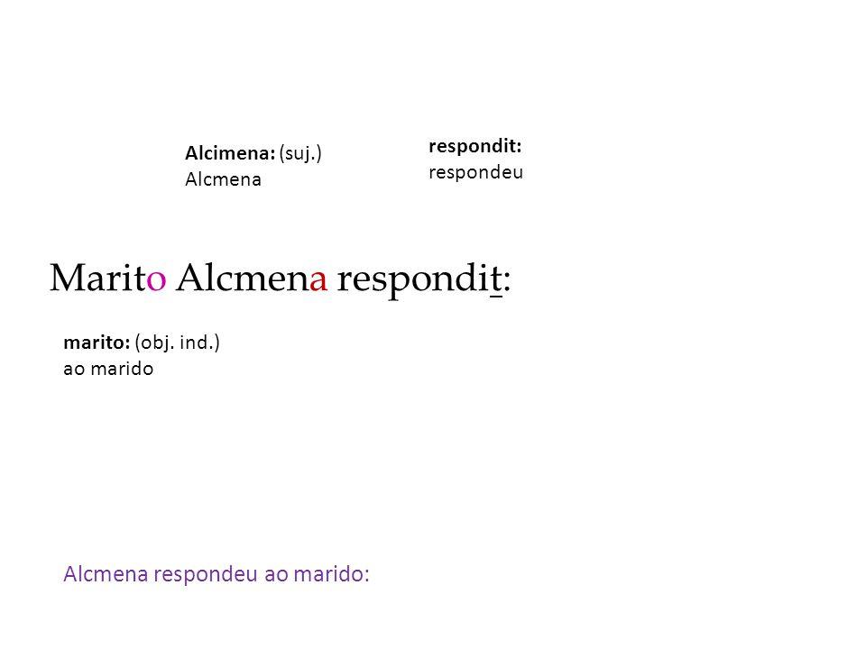 Marito Alcmena respondit: Alcmena respondeu ao marido: respondit: respondeu Alcimena: (suj.) Alcmena marito: (obj. ind.) ao marido