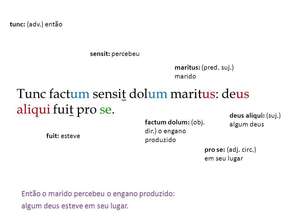 Tunc factum sensit dolum maritus: deus aliqui fuit pro se. Então o marido percebeu o engano produzido: algum deus esteve em seu lugar. sensit: percebe