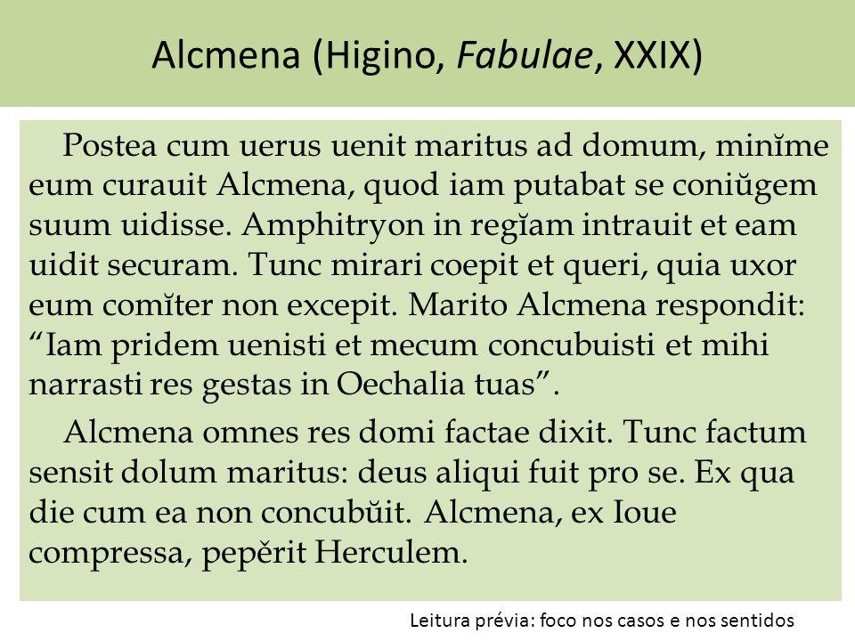 Alcmena (Higino, Fabulae, XXIX) Postea cum uerus uenit maritus ad domum, minĭme eum curauit Alcmena, quod iam putabat se coniŭgem suum uidisse. Amphit