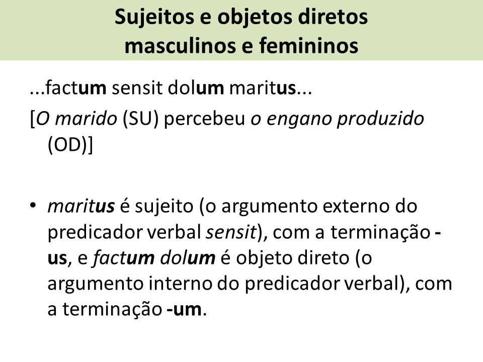 Sujeitos e objetos diretos masculinos e femininos...factum sensit dolum maritus... [O marido (SU) percebeu o engano produzido (OD)] maritus é sujeito