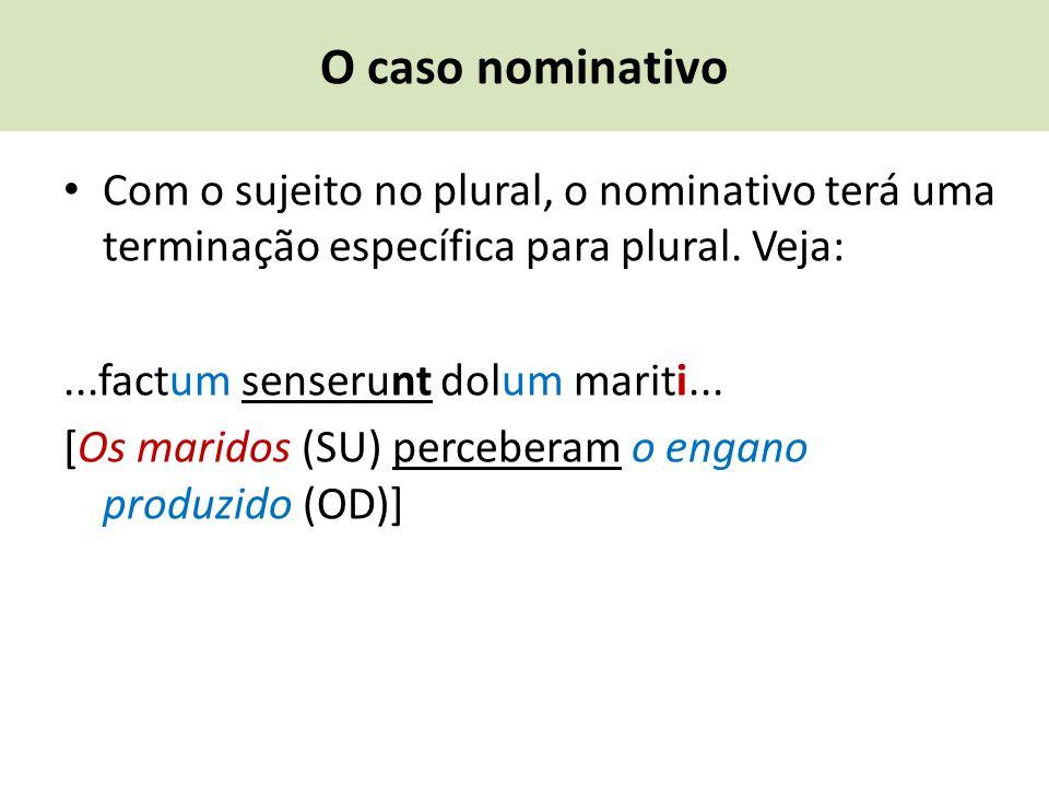 O caso nominativo Com o sujeito no plural, o nominativo terá uma terminação específica para plural. Veja:...factum senserunt dolum mariti... [Os marid