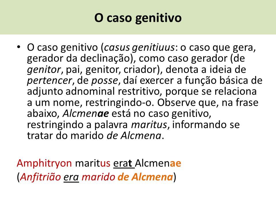 O caso genitivo O caso genitivo (casus genitiuus: o caso que gera, gerador da declinação), como caso gerador (de genitor, pai, genitor, criador), deno