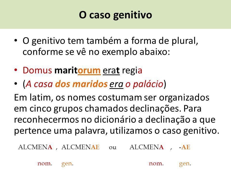 O caso genitivo O genitivo tem também a forma de plural, conforme se vê no exemplo abaixo: Domus maritorum erat regia (A casa dos maridos era o paláci