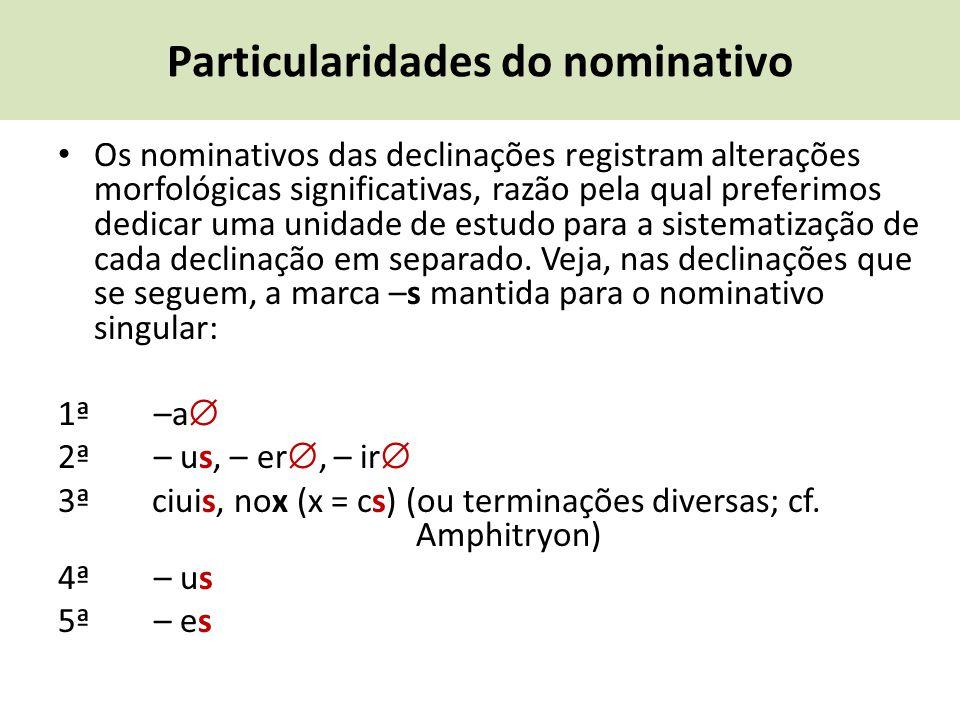 Particularidades do nominativo Os nominativos das declinações registram alterações morfológicas significativas, razão pela qual preferimos dedicar uma