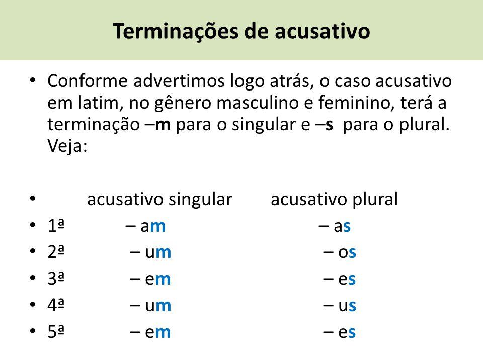 Terminações de acusativo Conforme advertimos logo atrás, o caso acusativo em latim, no gênero masculino e feminino, terá a terminação –m para o singul