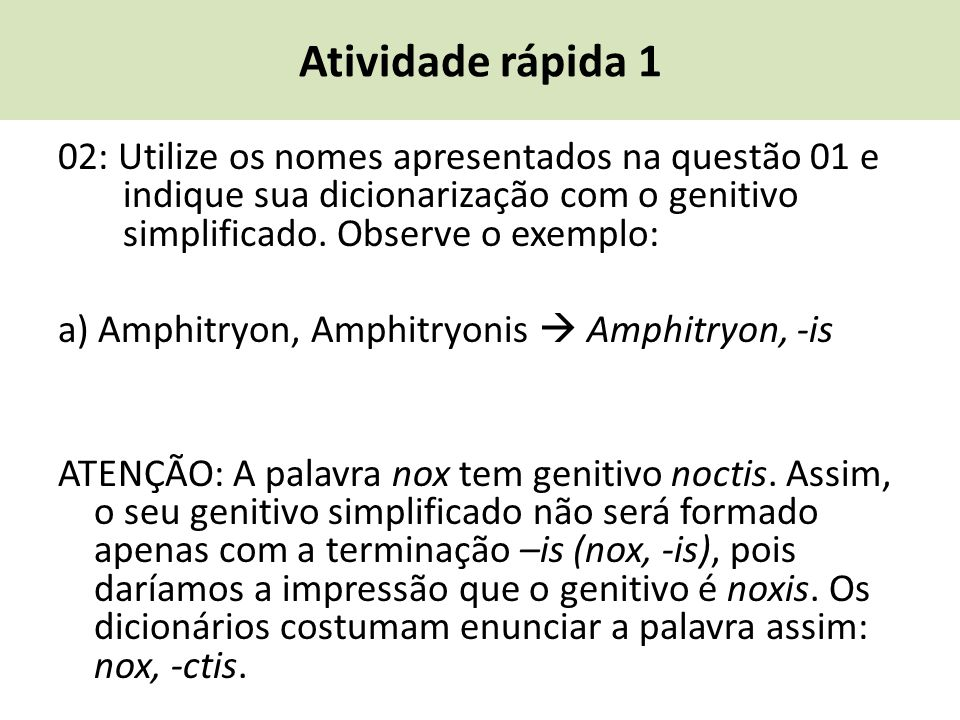 Atividade rápida 1 02: Utilize os nomes apresentados na questão 01 e indique sua dicionarização com o genitivo simplificado. Observe o exemplo: a) Amp