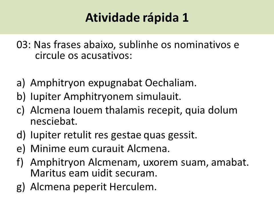 Atividade rápida 1 03: Nas frases abaixo, sublinhe os nominativos e circule os acusativos: a) Amphitryon expugnabat Oechaliam. b) Iupiter Amphitryonem