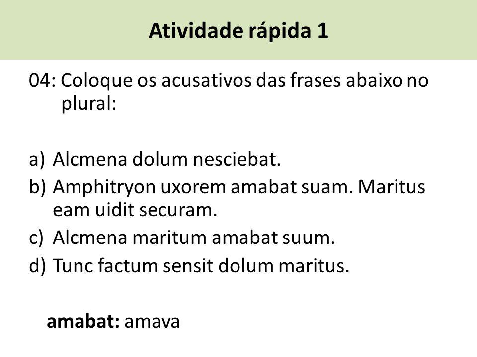 Atividade rápida 1 04: Coloque os acusativos das frases abaixo no plural: a) Alcmena dolum nesciebat. b) Amphitryon uxorem amabat suam. Maritus eam ui
