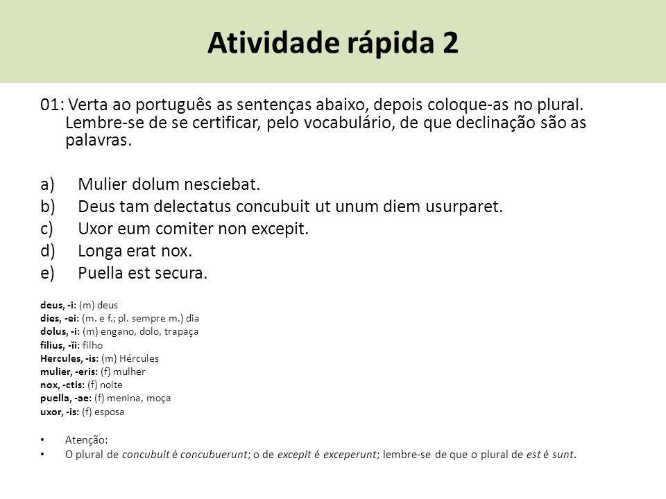 Atividade rápida 2 01: Verta ao português as sentenças abaixo, depois coloque-as no plural. Lembre-se de se certificar, pelo vocabulário, de que decli