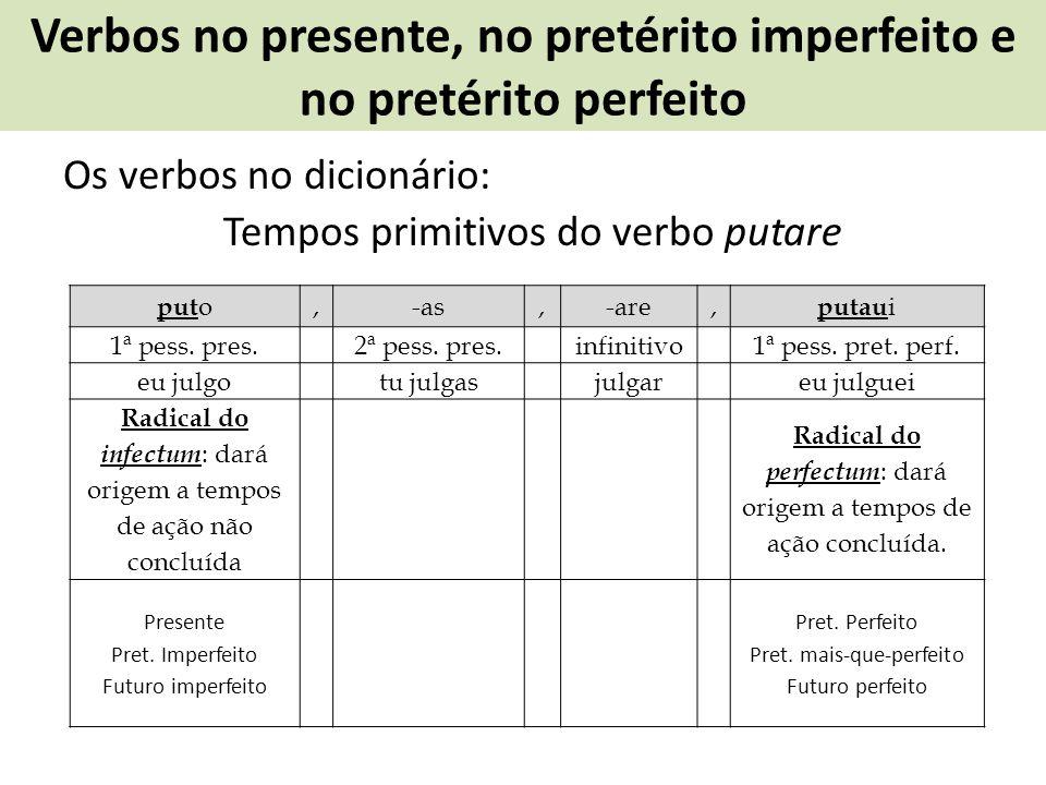 Verbos no presente, no pretérito imperfeito e no pretérito perfeito Os verbos no dicionário: Tempos primitivos do verbo putare put o,-as,-are, putau i
