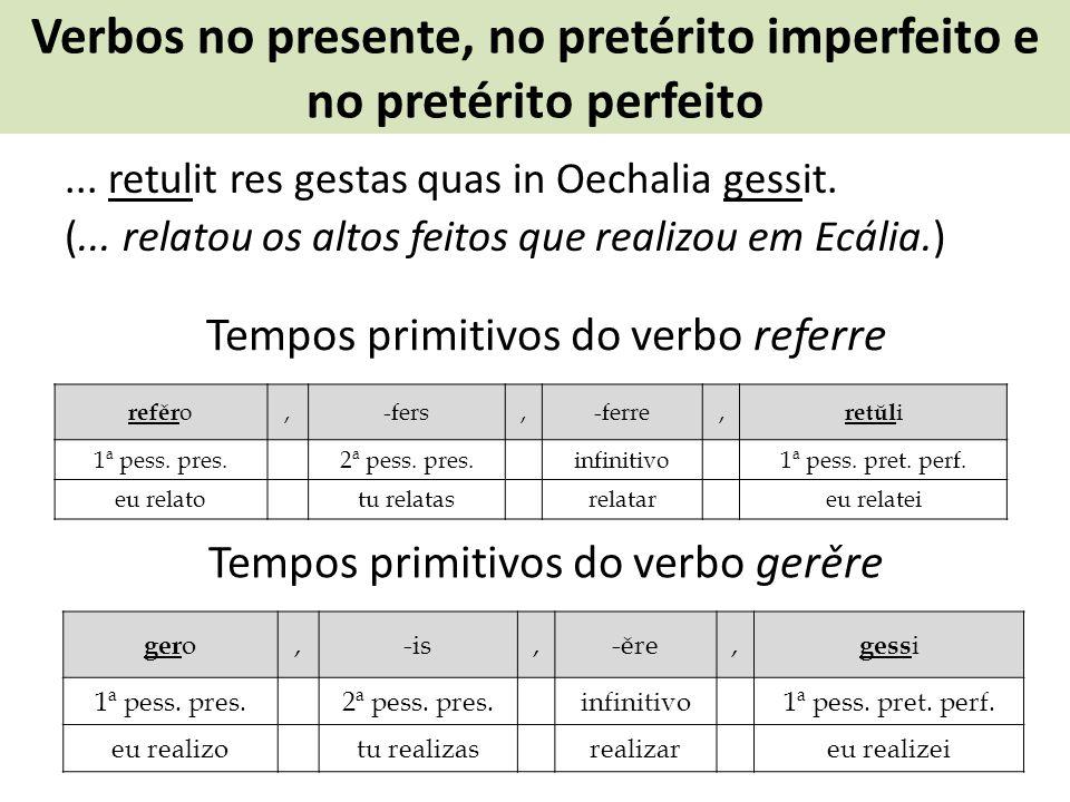 Verbos no presente, no pretérito imperfeito e no pretérito perfeito... retulit res gestas quas in Oechalia gessit. (... relatou os altos feitos que re