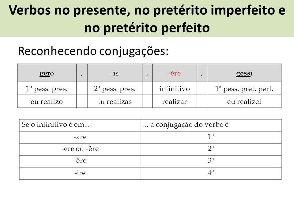 Verbos no presente, no pretérito imperfeito e no pretérito perfeito Reconhecendo conjugações: ger o,-is,-ěre, gess i 1ª pess. pres.2ª pess. pres.infin