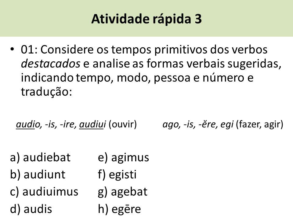 Atividade rápida 3 01: Considere os tempos primitivos dos verbos destacados e analise as formas verbais sugeridas, indicando tempo, modo, pessoa e núm