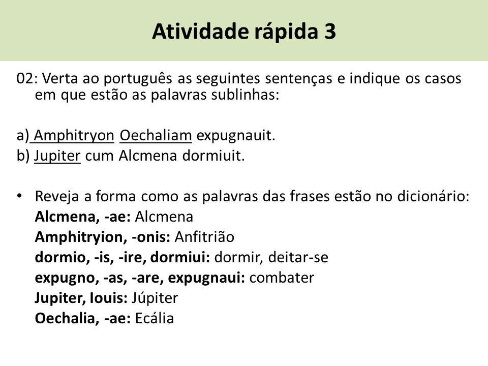 Atividade rápida 3 02: Verta ao português as seguintes sentenças e indique os casos em que estão as palavras sublinhas: a) Amphitryon Oechaliam expugn