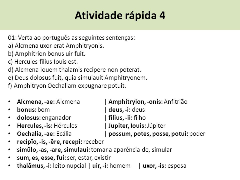 Atividade rápida 4 01: Verta ao português as seguintes sentenças: a) Alcmena uxor erat Amphitryonis. b) Amphitrion bonus uir fuit. c) Hercules filius