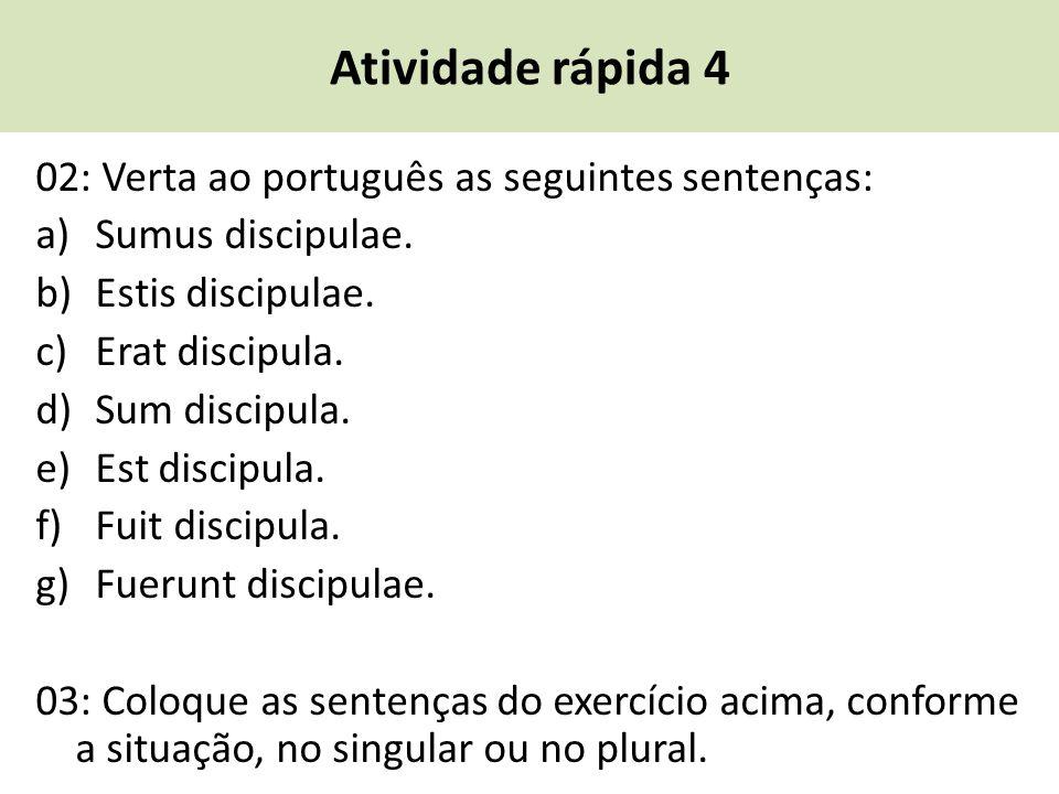 Atividade rápida 4 02: Verta ao português as seguintes sentenças: a)Sumus discipulae. b)Estis discipulae. c)Erat discipula. d)Sum discipula. e)Est dis