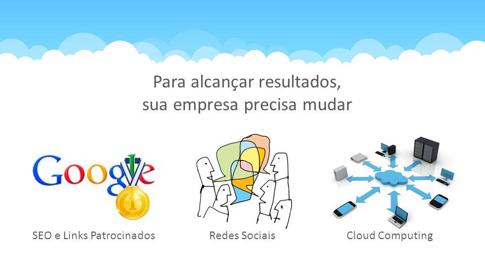 Redes SociaisCloud ComputingSEO e Links Patrocinados Para alcançar resultados, sua empresa precisa mudar