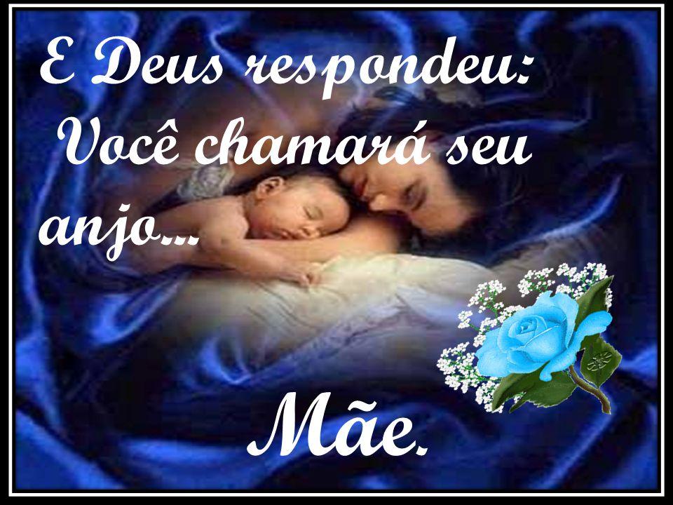 A criança apressada, pediu suavemente: Oh Deus! Estou a ponto de ir agora, diga- me por favor, o nome do meu anjo!