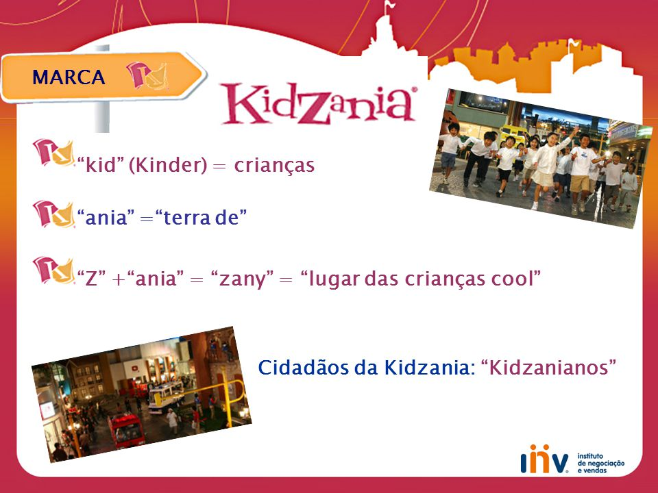 MARCA kid (Kinder) = crianças ania = terra de Z + ania = zany = lugar das crianças cool Cidadãos da Kidzania: Kidzanianos