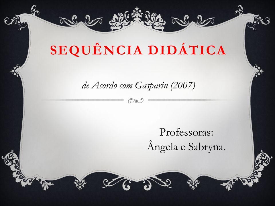 SEQUÊNCIA DIDÁTICA de Acordo com Gasparin (2007) Professoras: Ângela e Sabryna.