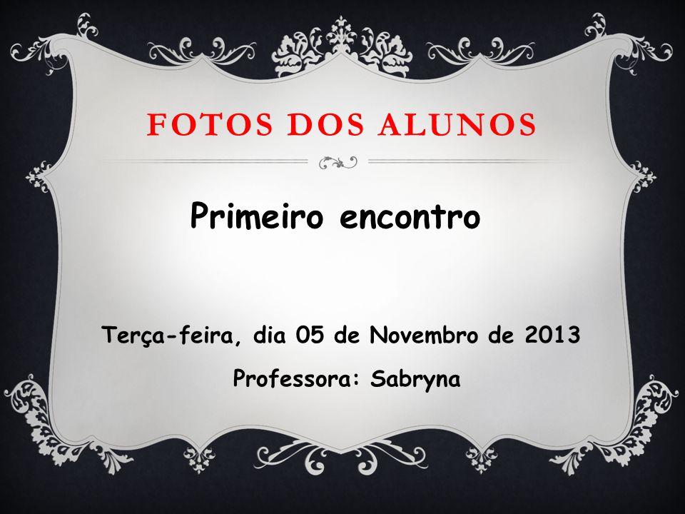 FOTOS DOS ALUNOS Primeiro encontro Terça-feira, dia 05 de Novembro de 2013 Professora: Sabryna