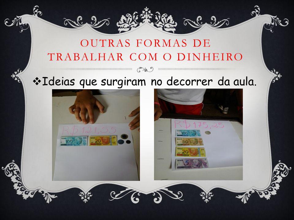 OUTRAS FORMAS DE TRABALHAR COM O DINHEIRO  Ideias que surgiram no decorrer da aula.