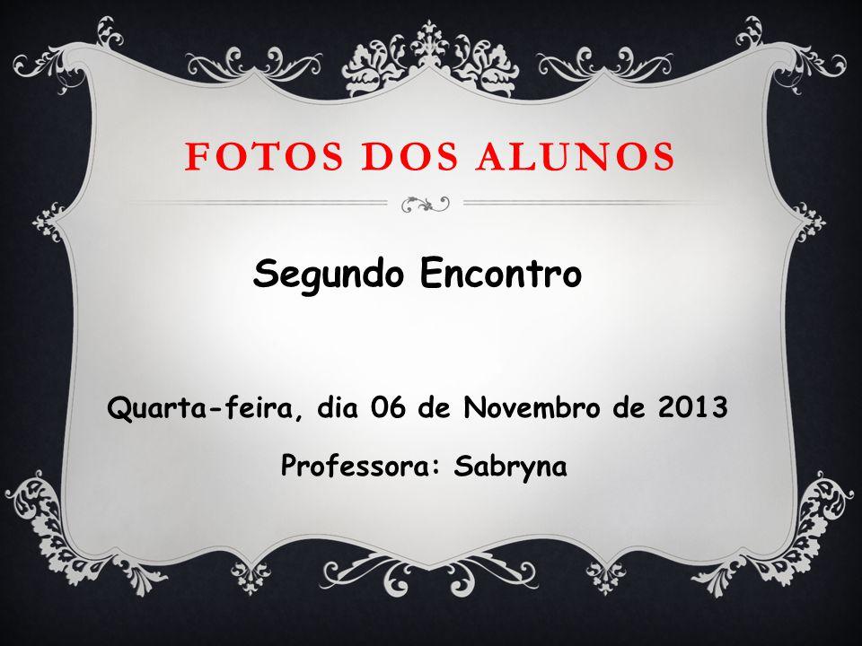 FOTOS DOS ALUNOS Segundo Encontro Quarta-feira, dia 06 de Novembro de 2013 Professora: Sabryna