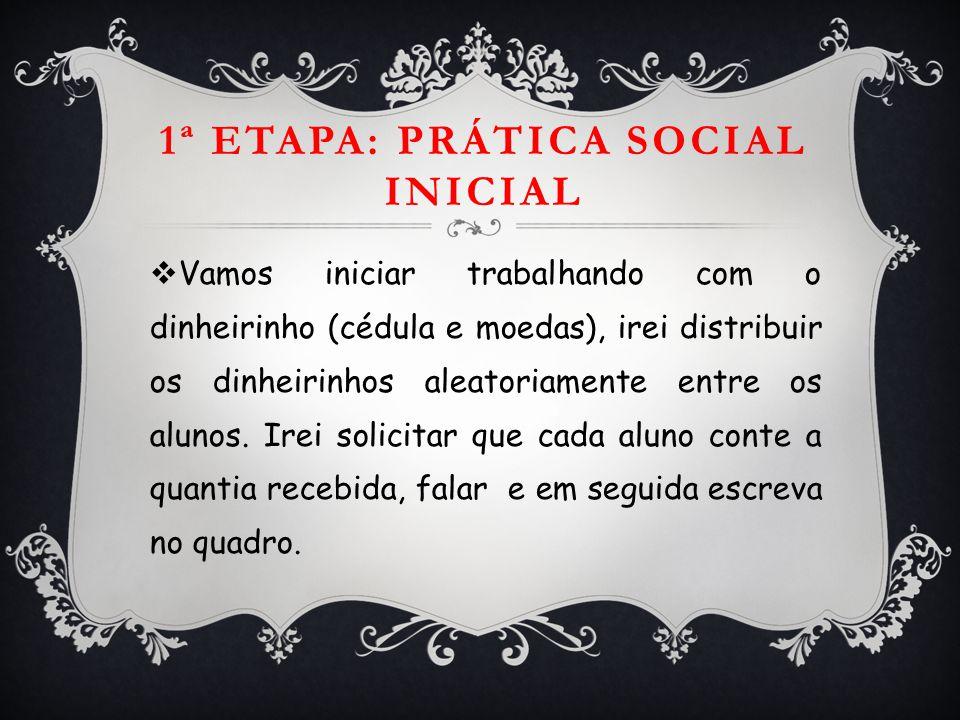 1ª ETAPA: PRÁTICA SOCIAL INICIAL  Vamos iniciar trabalhando com o dinheirinho (cédula e moedas), irei distribuir os dinheirinhos aleatoriamente entre