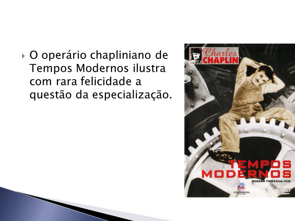  O operário chapliniano de Tempos Modernos ilustra com rara felicidade a questão da especialização.