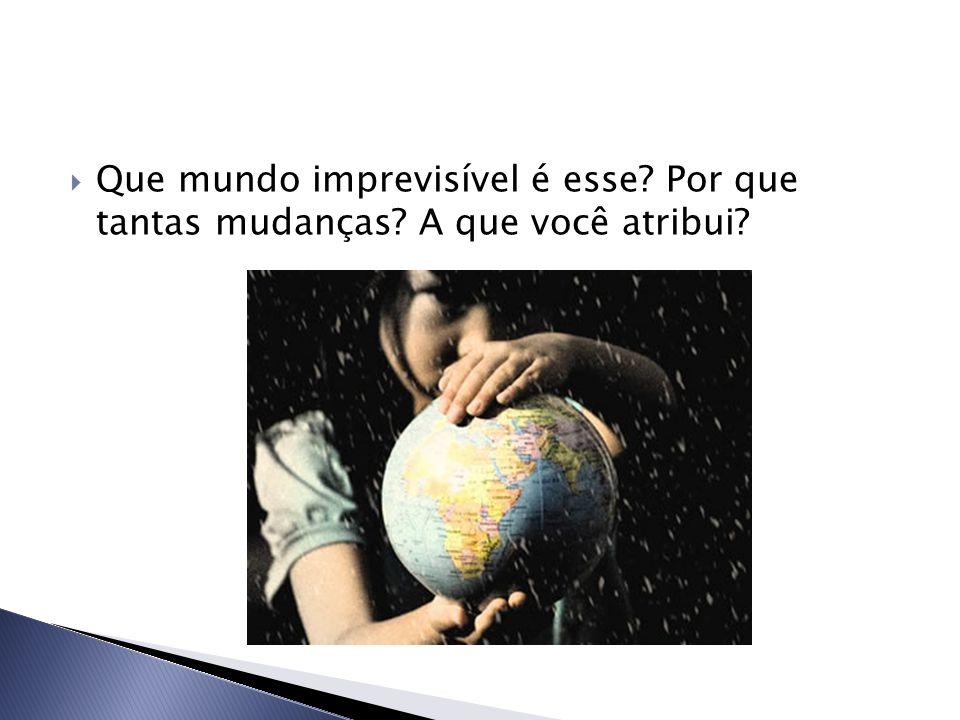  Que mundo imprevisível é esse? Por que tantas mudanças? A que você atribui?