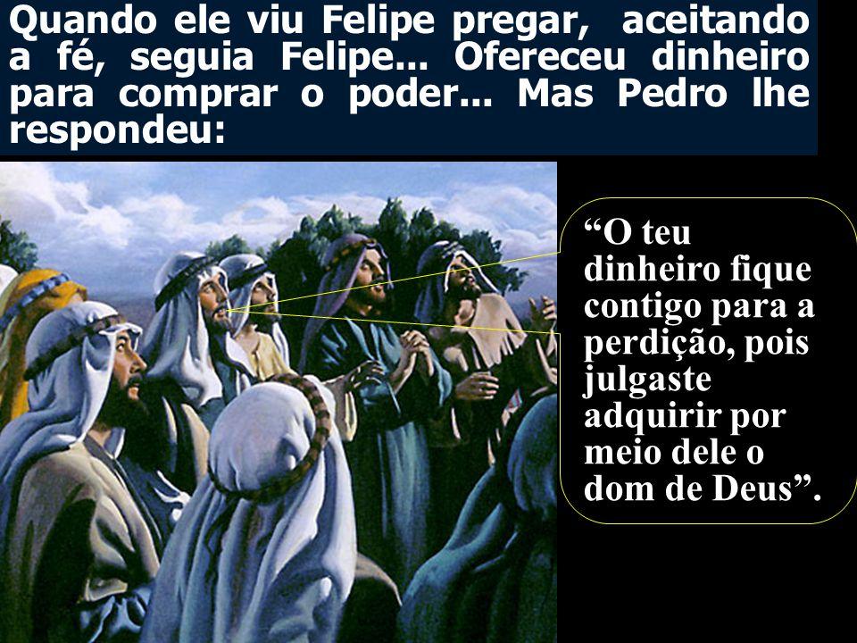 """Quando ele viu Felipe pregar, aceitando a fé, seguia Felipe... Ofereceu dinheiro para comprar o poder... Mas Pedro lhe respondeu: """"O teu dinheiro fiqu"""