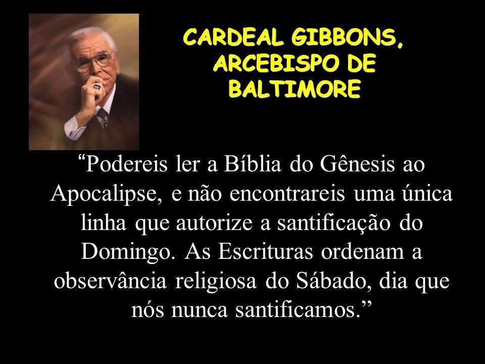 """CARDEAL GIBBONS, ARCEBISPO DE BALTIMORE """" Podereis ler a Bíblia do Gênesis ao Apocalipse, e não encontrareis uma única linha que autorize a santificaç"""