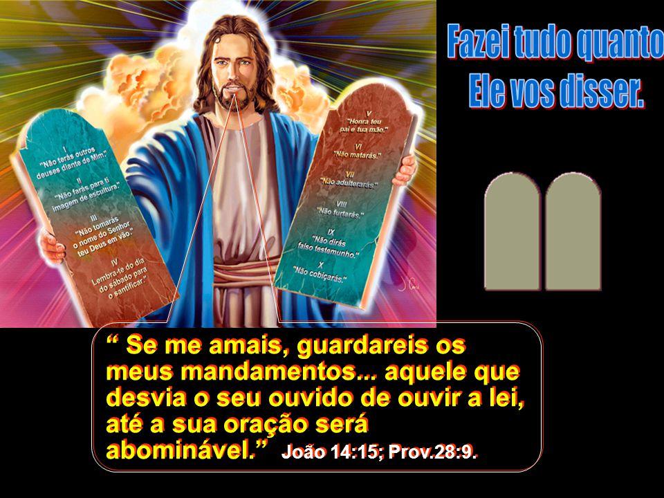 """"""" Se me amais, guardareis os meus mandamentos... aquele que desvia o seu ouvido de ouvir a lei, até a sua oração será abominável."""" João 14:15; Prov.28"""