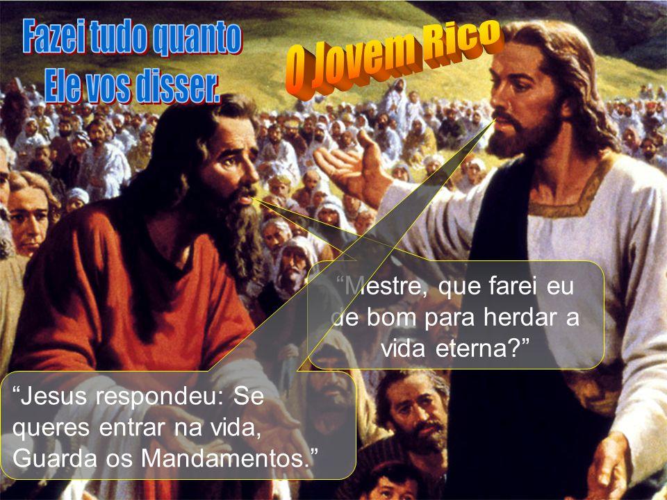"""""""Mestre, que farei eu de bom para herdar a vida eterna?"""" """"Jesus respondeu: Se queres entrar na vida, Guarda os Mandamentos."""""""