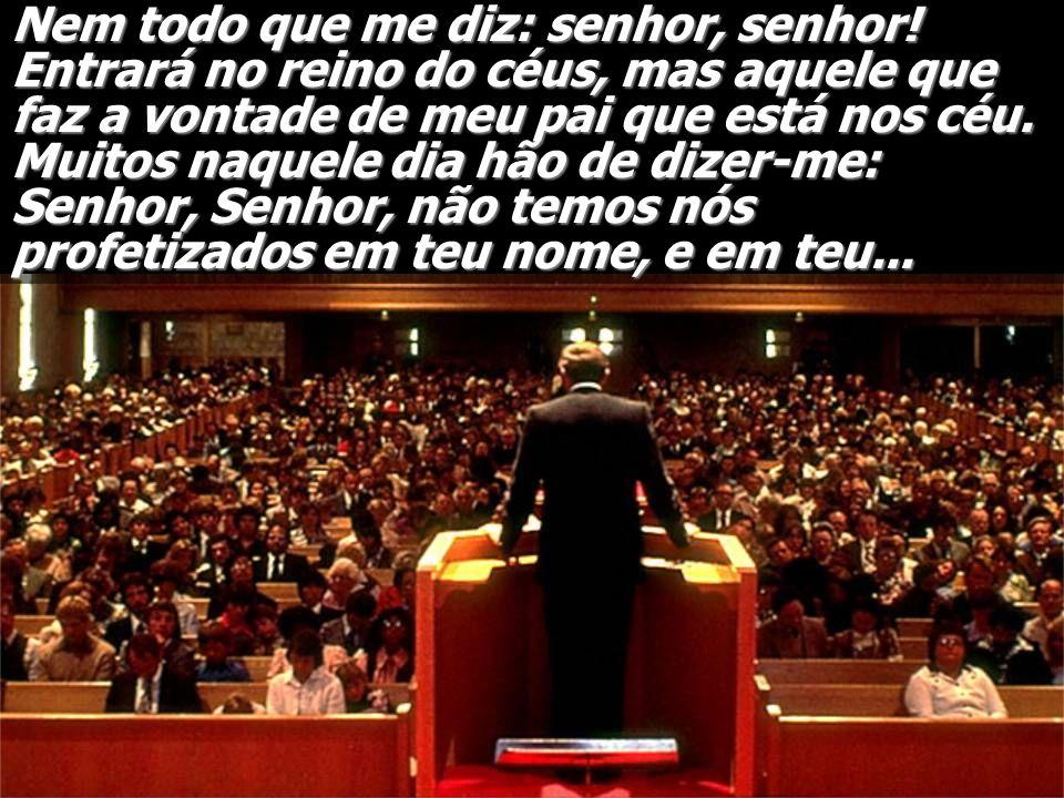 Nem todo que me diz: senhor, senhor! Entrará no reino do céus, mas aquele que faz a vontade de meu pai que está nos céu. Muitos naquele dia hão de diz
