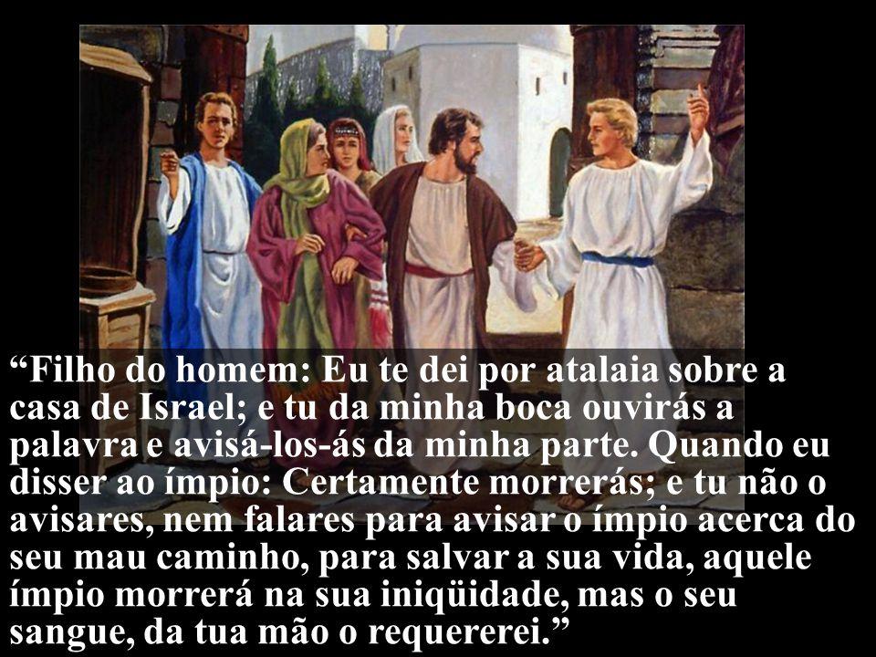 """""""Filho do homem: Eu te dei por atalaia sobre a casa de Israel; e tu da minha boca ouvirás a palavra e avisá-los-ás da minha parte. Quando eu disser ao"""