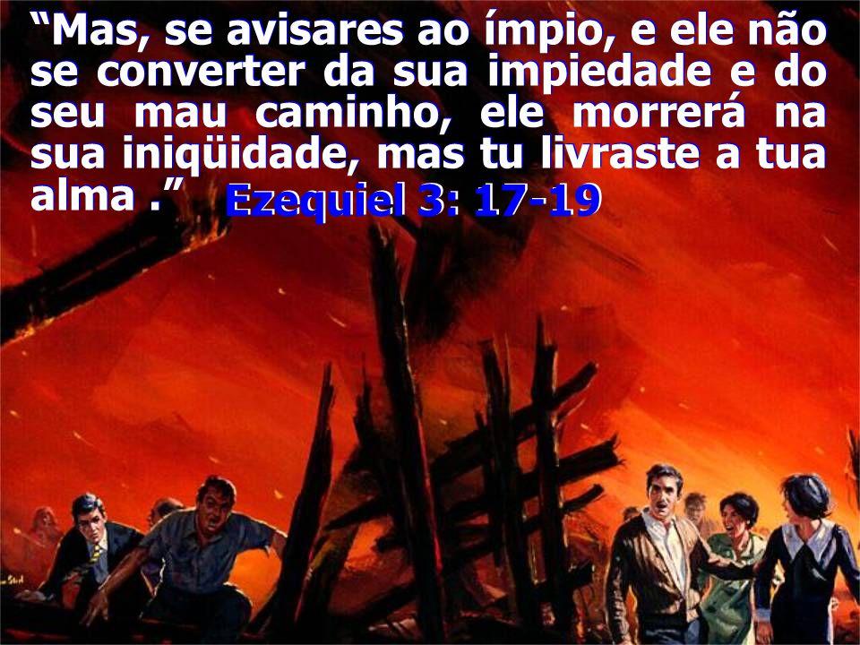 """""""Mas, se avisares ao ímpio, e ele não se converter da sua impiedade e do seu mau caminho, ele morrerá na sua iniqüidade, mas tu livraste a tua alma."""""""