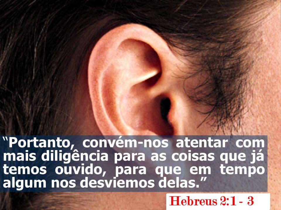 """""""Portanto, convém-nos atentar com mais diligência para as coisas que já temos ouvido, para que em tempo algum nos desviemos delas."""" Hebreus 2:1 - 3"""