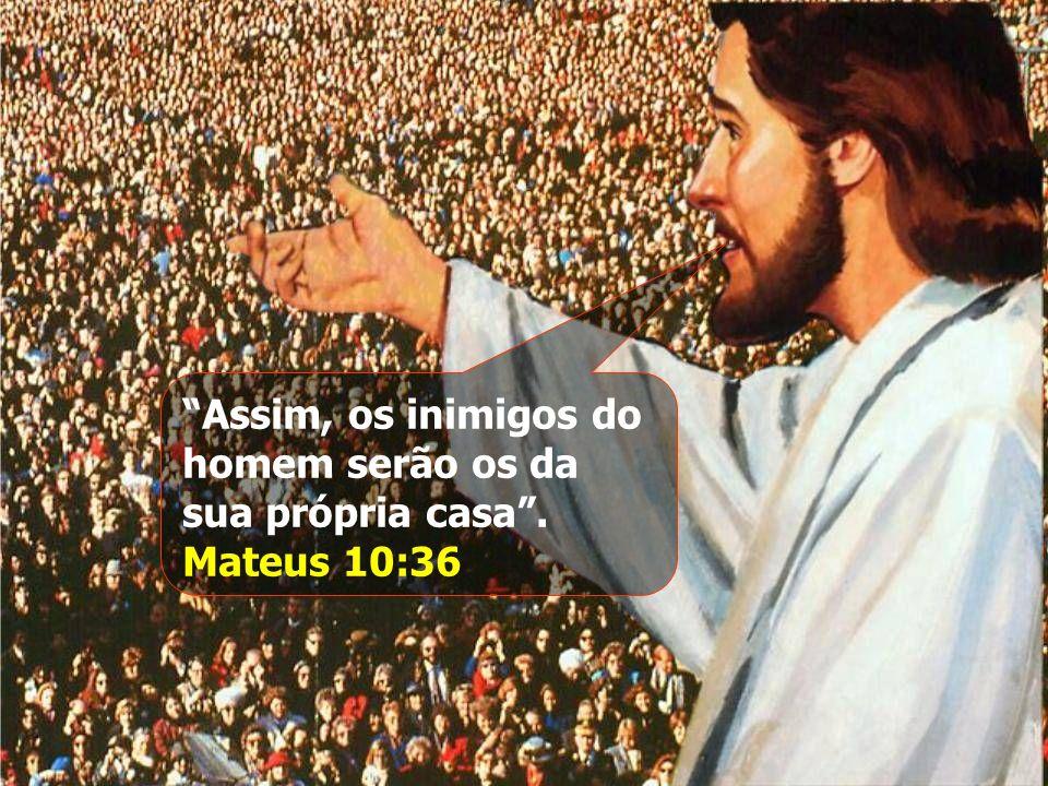 """""""Assim, os inimigos do homem serão os da sua própria casa"""". Mateus 10:36"""