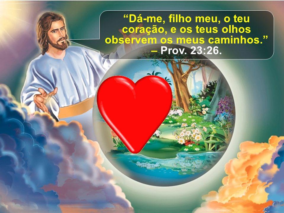 """""""Dá-me, filho meu, o teu coração, e os teus olhos observem os meus caminhos."""" – Prov. 23:26."""