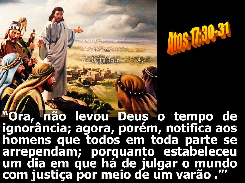 """""""Ora, não levou Deus o tempo de ignorância; agora, porém, notifica aos homens que todos em toda parte se arrependam; porquanto estabeleceu um dia em q"""