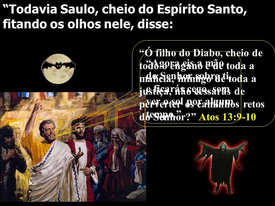 """""""Todavia Saulo, cheio do Espírito Santo, fitando os olhos nele, disse: """"Ó filho do Diabo, cheio de todo o engano e de toda a malícia, inimigo de toda"""
