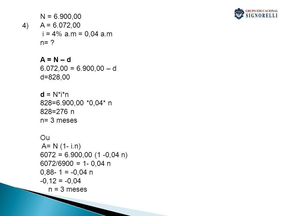4) N = 6.900,00 A = 6.072,00 i = 4% a.m = 0,04 a.m n= ? A = N – d 6.072,00 = 6.900,00 – d d=828,00 d = N*i*n 828=6.900,00 *0,04* n 828=276 n n= 3 mese