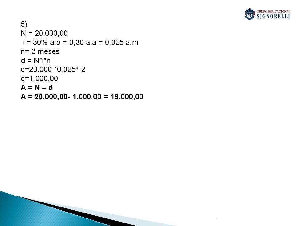 . 5) N = 20.000,00 i = 30% a.a = 0,30 a.a = 0,025 a.m n= 2 meses d = N*i*n d=20.000 *0,025* 2 d=1.000,00 A = N – d A = 20.000,00- 1.000,00 = 19.000,00