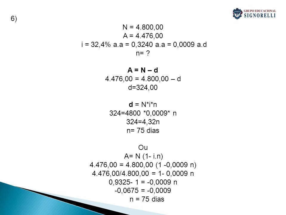 6) N = 4.800,00 A = 4.476,00 i = 32,4% a.a = 0,3240 a.a = 0,0009 a.d n= ? A = N – d 4.476,00 = 4.800,00 – d d=324,00 d = N*i*n 324=4800 *0,0009* n 324