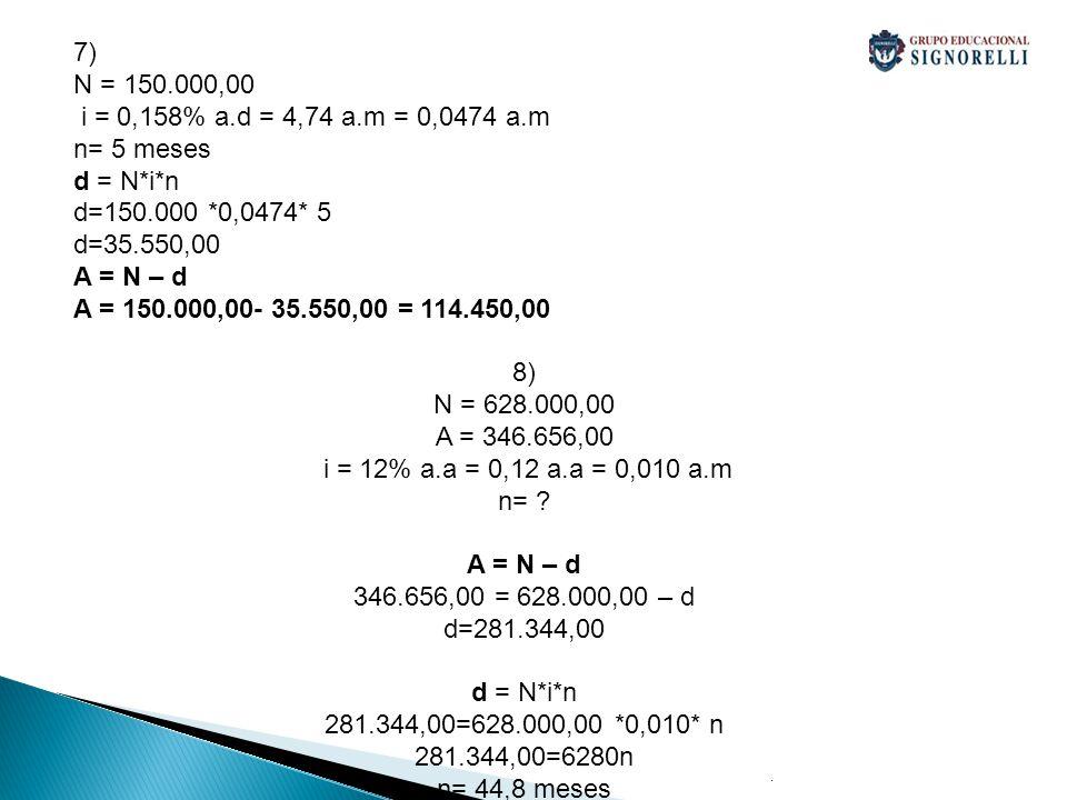 . 7) N = 150.000,00 i = 0,158% a.d = 4,74 a.m = 0,0474 a.m n= 5 meses d = N*i*n d=150.000 *0,0474* 5 d=35.550,00 A = N – d A = 150.000,00- 35.550,00 =