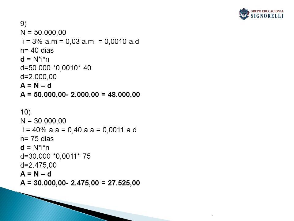 . 9) N = 50.000,00 i = 3% a.m = 0,03 a.m = 0,0010 a.d n= 40 dias d = N*i*n d=50.000 *0,0010* 40 d=2.000,00 A = N – d A = 50.000,00- 2.000,00 = 48.000,