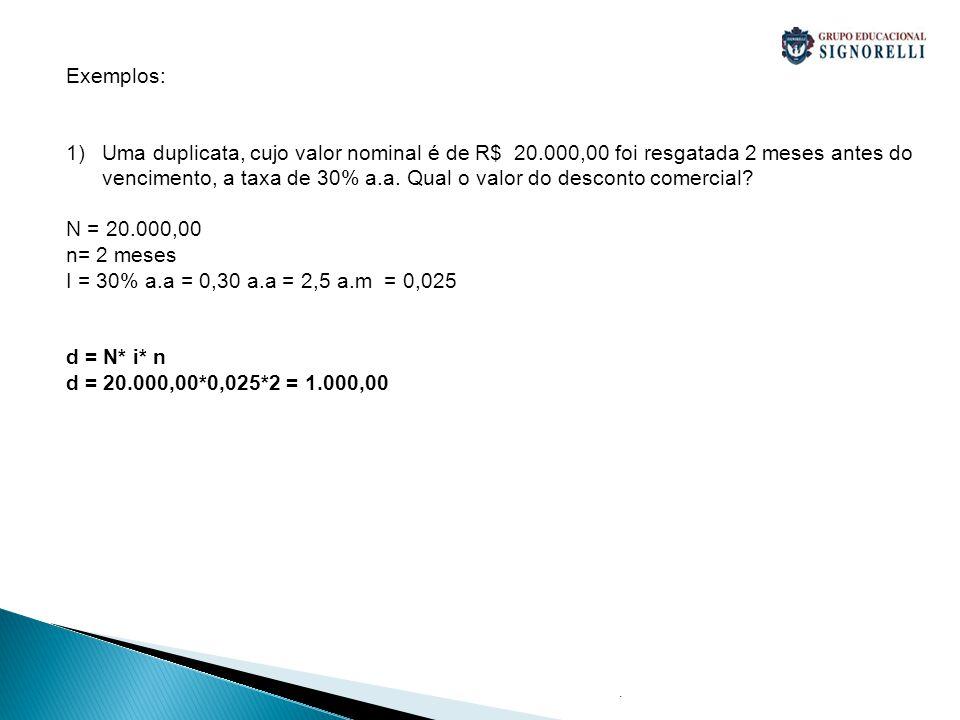 . Exemplos: 1)Uma duplicata, cujo valor nominal é de R$ 20.000,00 foi resgatada 2 meses antes do vencimento, a taxa de 30% a.a. Qual o valor do descon