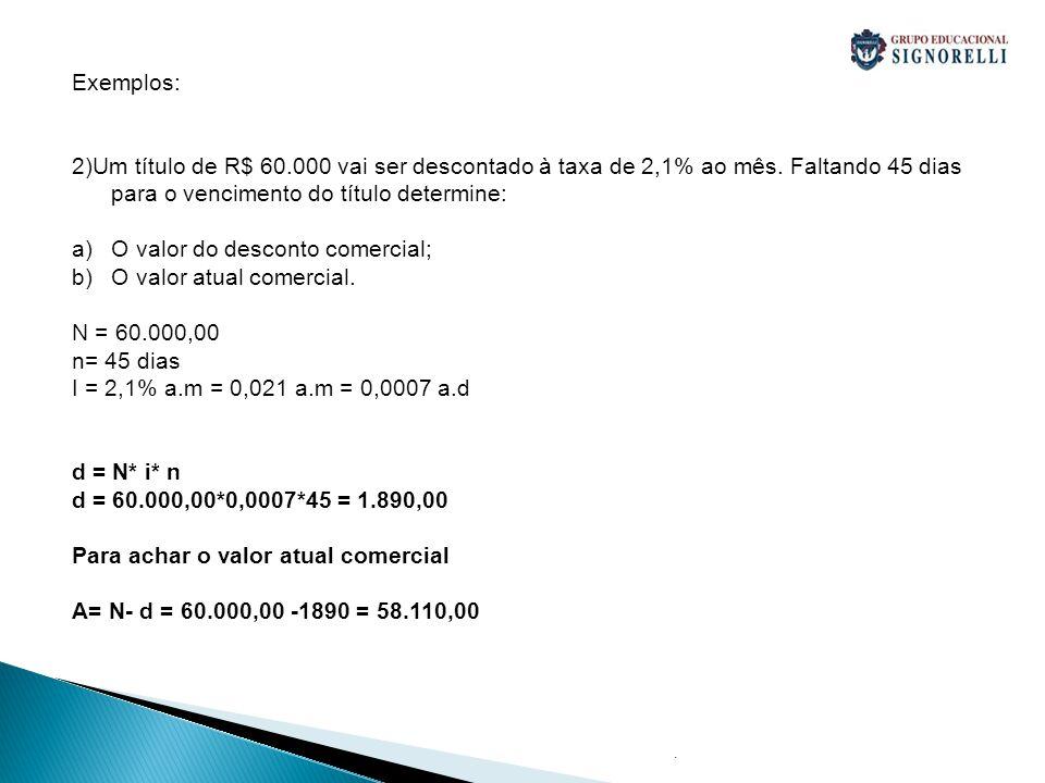 . Exemplos: 2)Um título de R$ 60.000 vai ser descontado à taxa de 2,1% ao mês. Faltando 45 dias para o vencimento do título determine: a)O valor do de